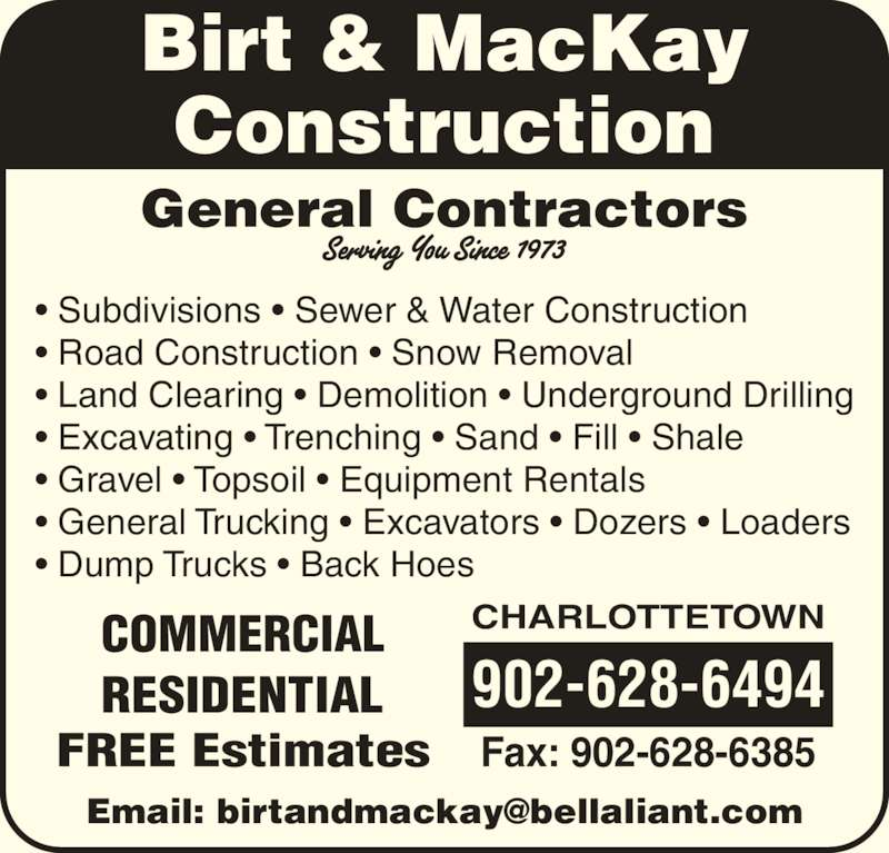 Birt & MacKay Construction (902-628-6494) - Display Ad - General Contractors ? Subdivisions ? Sewer & Water Construction ? Road Construction ? Snow Removal ? Land Clearing ? Demolition ? Underground Drilling ? Excavating ? Trenching ? Sand ? Fill ? Shale ? Gravel ? Topsoil ? Equipment Rentals ? General Trucking ? Excavators ? Dozers ? Loaders ? Dump Trucks ? Back Hoes Birt & MacKay Construction CHARLOTTETOWN 902-628-6494 Fax: 902-628-6385FREE Estimates COMMERCIAL RESIDENTIAL