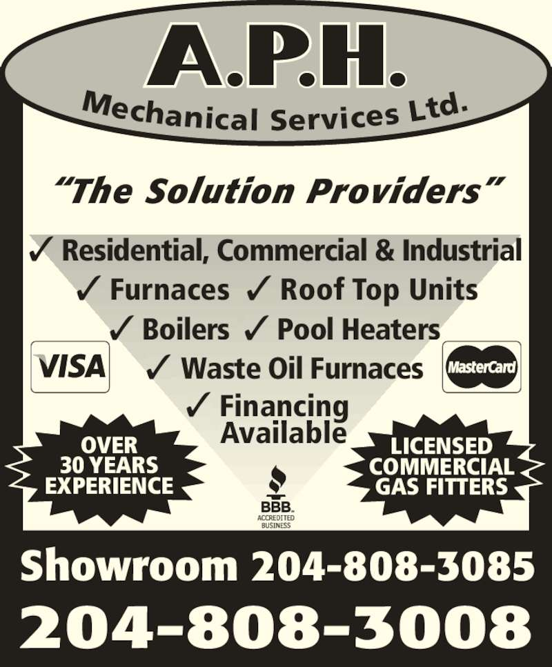 A P H Mechanical Services Ltd (204-788-4499) - Display Ad - 204-808-3008 ? Residential, Commercial & Industrial ? Furnaces ? Roof Top Units ? Boilers  ? Pool Heaters OVER 30 YEARS EXPERIENCE LICENSED COMMERCIAL GAS FITTERS Mechanical Services Ltd ?The Solution Providers? Showroom 204-808-3085 ? Waste Oil Furnaces ? Financing ? Residential, Commercial & Industrial ? Furnaces ? Roof Top Units ? Boilers  ? Pool Heaters OVER 30 YEARS EXPERIENCE LICENSED COMMERCIAL GAS FITTERS Mechanical Services Ltd ?The Solution Providers? Showroom 204-808-3085 ? Waste Oil Furnaces ? Financing Available Available 204-808-3008