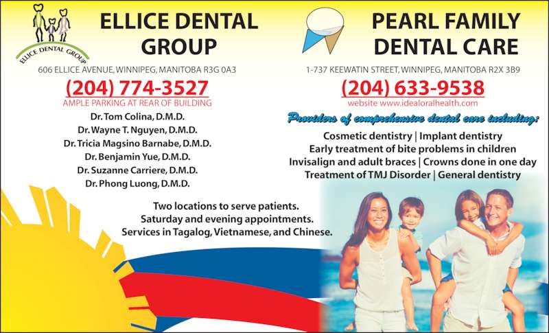 Ellice Dental Group (2047743527) - Display Ad - GROUP PEARL FAMILY DENTAL CARE 606 ELLICE AVENUE, WINNIPEG, MANITOBA R3G 0A3 1-737 KEEWATIN STREET, WINNIPEG, MANITOBA R2X 3B9 Cosmetic dentistry | Implant dentistry Early treatment of bite problems in children Invisalign and adult braces | Crowns done in one day Treatment of TMJ Disorder | General dentistry (204) 809-4090 AMPLE PARKING AT REAR OF BUILDING Dr. Tom Colina, D.M.D. Dr. Wayne T. Nguyen, D.M.D. Dr. Tricia Magsino Barnabe, D.M.D. Dr. Benjamin Yue, D.M.D. Dr. Suzanne Carriere, D.M.D. Dr. Phong Luong, D.M.D. (204) 809-5426 website www.idealoralhealth.com ELLICE DENTAL Providers of comprehensive dental care including: Two locations to serve patients.  Saturday and evening appointments. Services in Tagalog, Vietnamese, and Chinese.