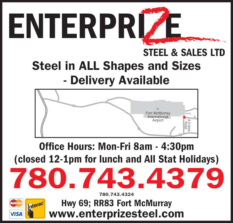 Enterprize Steel & Sales Ltd (780-743-4324) - Display Ad - ENTERPRI E STEEL & SALES LTD Hwy 69; RR83 Fort McMurray Steel in ALL Shapes and Sizes (closed 12-1pm for lunch and All Stat Holidays) - Delivery Available 780.743.4379 780.743.4324 www.enterprizesteel.com Office Hours: Mon-Fri 8am - 4:30pm 69 A Fram Road 69 69 63 63 Fort McMurray International Airport