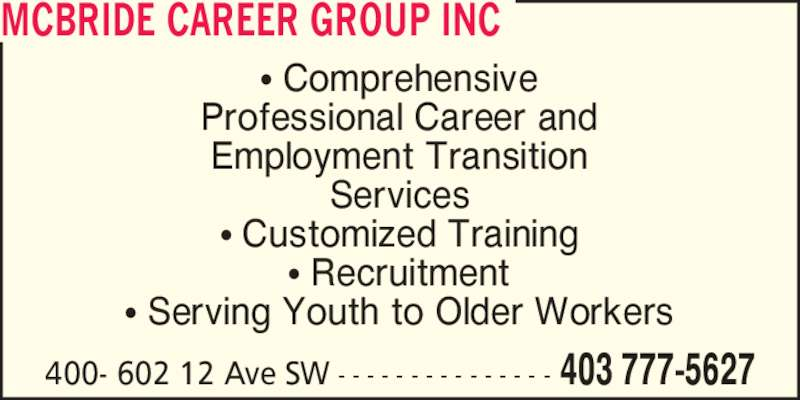 McBride Career Group Inc (403-777-5627) - Display Ad - Employment Transition Services ? Customized Training ? Recruitment ? Serving Youth to Older Workers Professional Career and MCBRIDE CAREER GROUP INC 403 777-5627400- 602 12 Ave SW - - - - - - - - - - - - - - - ? Comprehensive