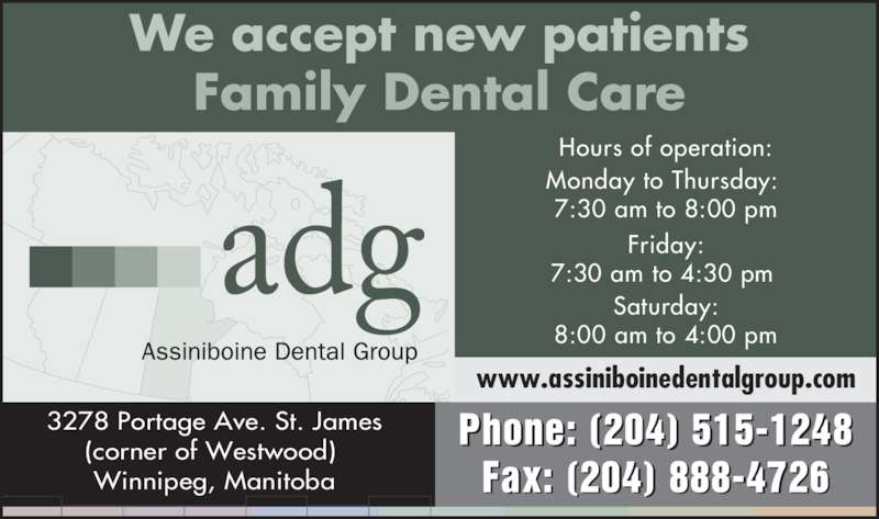Assiniboine Dental Group (2049584444) - Display Ad - Phone: (204) 515-1248 Fax: (204) 888-4726 Hours of operation: Monday to Thursday:  7:30 am to 8:00 pm Friday: 7:30 am to 4:30 pm  Saturday: 8:00 am to 4:00 pm We accept new patients Family Dental Care 3278 Portage Ave. St. James Winnipeg, Manitoba www.assiniboinedentalgroup.com (corner of Westwood)