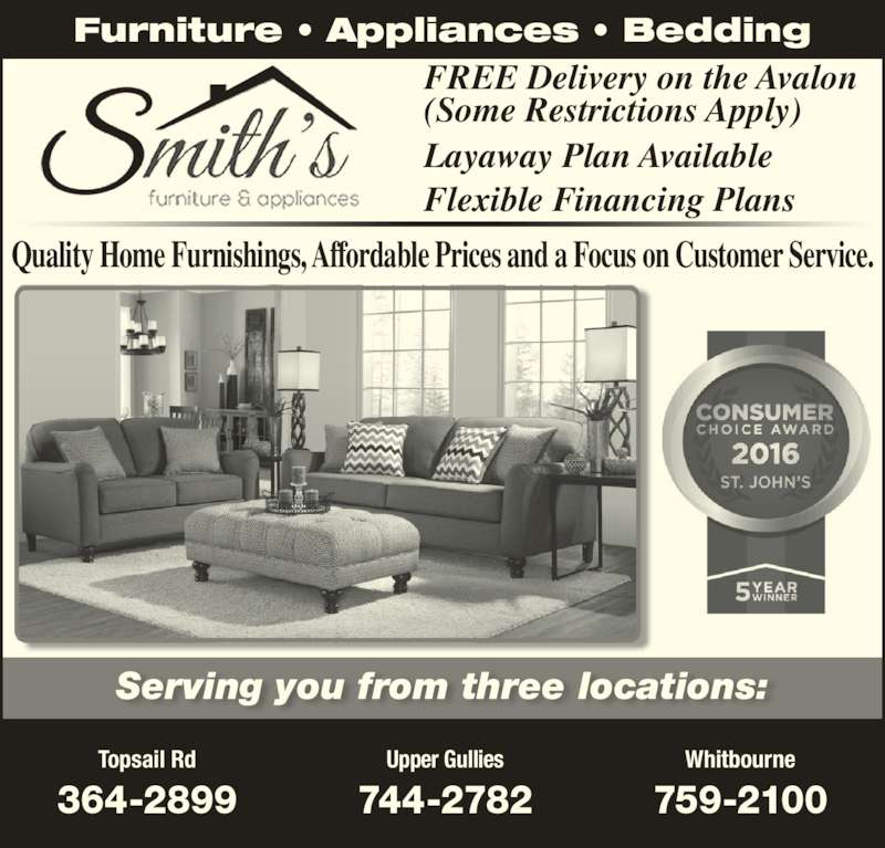 Smith's Furniture & Appliances (709-364-2899) - Display Ad - Furniture ? Appliances ? Bedding FREE Delivery on the Avalon (Some Restrictions Apply) Layaway Plan Available Serving you from three locations: Topsail Rd 364-2899 Upper Gullies 744-2782 Whitbourne 759-2100 Quality Home Furnishings, Affordable Prices and a Focus on Customer Service. Flexible Financing Plans Furniture ? Appliances ? Bedding FREE Delivery on the Avalon (Some Restrictions Apply) Layaway Plan Available Serving you from three locations: Topsail Rd 364-2899 Upper Gullies 744-2782 Whitbourne 759-2100 Quality Home Furnishings, Affordable Prices and a Focus on Customer Service. Flexible Financing Plans