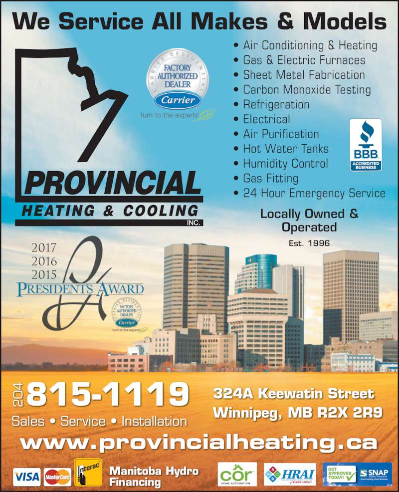 Provincial Heating & Cooling (204-339-4328) - Display Ad - We Service All Makes & Models ? Air Conditioning & Heating ? Gas & Electric Furnaces ? Sheet Metal Fabrication ? Carbon Monoxide Testing ? Refrigeration ? Electrical ? Air Purification ? Hot Water Tanks ? Humidity Control ? Gas Fitting ? 24 Hour Emergency Service Sales ? Service ? Installation 324A Keewatin Street Operated Est. 1996 www.provincialheating.ca Locally Owned & Manitoba Hydro Financing 4 815-1119 2017 2016 2015 www.provincialheating.ca Locally Owned & Operated Est. 1996 We Service All Makes & Models ? Air Conditioning & Heating ? Gas & Electric Furnaces ? Sheet Metal Fabrication ? Carbon Monoxide Testing ? Refrigeration ? Electrical ? Air Purification ? Hot Water Tanks ? Humidity Control ? Gas Fitting ? 24 Hour Emergency Service Sales ? Service ? Installation 324A Keewatin Street Winnipeg, MB R2X 2R9 Winnipeg, MB R2X 2R9 Manitoba Hydro Financing 4 815-1119 2017 2016 2015