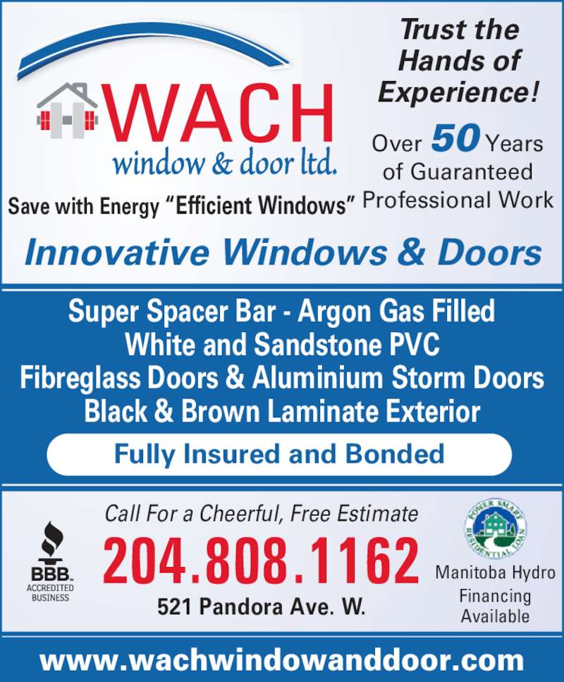 Wach Window & Door Ltd (204-222-9434) - Display Ad - Manitoba Hydro Financing Available 204.808.1162 Call For a Cheerful, Free Estimate 521 Pandora Ave. W. Fully Insured and Bonded Super Spacer Bar - Argon Gas Filled White and Sandstone PVC Fibreglass Doors & Aluminium Storm Doors Black & Brown Laminate Exterior www.wachwindowanddoor.com Trust the Hands of Experience! Over 50 Years of Guaranteed Professional WorkSave with Energy ?Efficient Windows? Innovative Windows & Doors