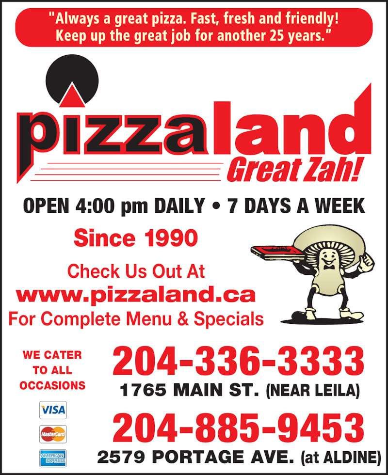 """Pizzaland (2043363333) - Display Ad - """"Always a great pizza. Fast, fresh and friendly! Keep up the great job for another 25 years.? OPEN 4:00 pm DAILY ? 7 DAYS A WEEK WE CATER TO ALL OCCASIONS Check Us Out At www.pizzaland.ca For Complete Menu & Specials Since 1990 204-336-3333 1765 MAIN ST. (NEAR LEILA) 204-885-9453 2579 PORTAGE AVE. (at ALDINE)"""