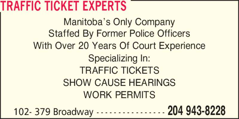 Traffic Ticket Experts (204-943-8228) - Display Ad - TRAFFIC TICKET EXPERTS 204 943-8228102- 379 Broadway - - - - - - - - - - - - - - - - Manitoba?s Only Company Staffed By Former Police Officers With Over 20 Years Of Court Experience Specializing In: TRAFFIC TICKETS SHOW CAUSE HEARINGS WORK PERMITS