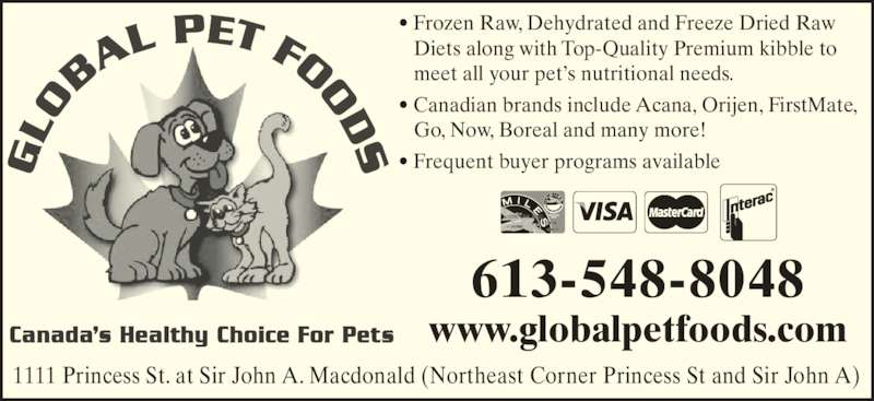Global Pet Foods (613-548-8048) - Display Ad - 1111 Princess St. at Sir John A. Macdonald (Northeast Corner Princess St and Sir John A) ? Frozen Raw, Dehydrated and Freeze Dried Raw    Diets along with Top-Quality Premium kibble to    meet all your pet?s nutritional needs. 613-548-8048 ? Canadian brands include Acana, Orijen, FirstMate,    Go, Now, Boreal and many more! ? Frequent buyer programs available www.globalpetfoods.com