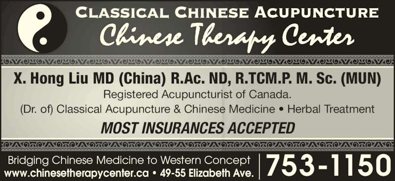 Chinese Therapy Center (709-753-1150) - Display Ad - Chinese Therapy Center X. Hong Liu MD (China) R.Ac. ND, R.TCM.P. M. Sc. (MUN) MOST INSURANCES ACCEPTED Registered Acupuncturist of Canada. (Dr. of) Classical Acupuncture & Chinese Medicine ? Herbal Treatment 753-1150www.chinesetherapycenter.ca ? 49-55 Elizabeth Ave.Bridging Chinese Medicine to Western Concept