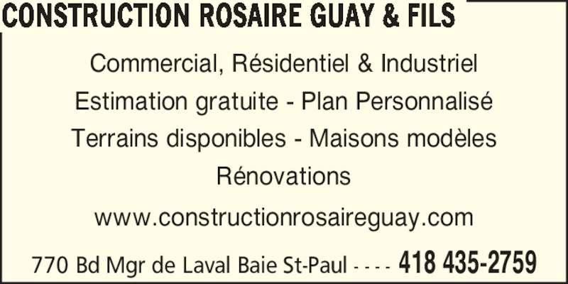 Construction Rosaire Guay & Fils (418-435-2759) - Annonce illustrée======= - Commercial, R?sidentiel & Industriel Estimation gratuite - Plan Personnalis? Terrains disponibles - Maisons mod?les R?novations www.constructionrosaireguay.com CONSTRUCTION ROSAIRE GUAY & FILS 770 Bd Mgr de Laval Baie St-Paul - - - - 418 435-2759