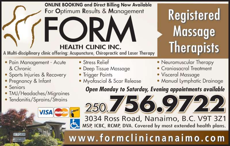 Form Health Clinic (2015) Inc (250-756-9722) - Display Ad - 3034 Ross Road, Nanaimo, B.C. V9T 3Z1  250.756.9722 ? Pain Management - Acute    & Chronic ? Sports Injuries & Recovery ? Pregnancy & Infant ? Seniors ? TMJ/Headaches/Migraines ? Tendonitis/Sprains/Strains ? Stress Relief ? Deep Tissue Massage ? Trigger Points ? Myofascial & Scar Release ? Neuromuscular Therapy ? Craniosacral Treatment ? Visceral Massage ? Manual Lymphatic Drainage Open Monday to Saturday, Evening appointments available w w w. f o r m c l i n i c n a n a i m o . c o m Registered Massage Therapists For Optimum Results & Management ONLINE BOOKING and Direct Billing Now Available A Multi-disciplinary clinic offering: Acupuncture, Chiropractic and Laser Therapy MSP, ICBC, RCMP, DVA. Covered by most extended health plans.