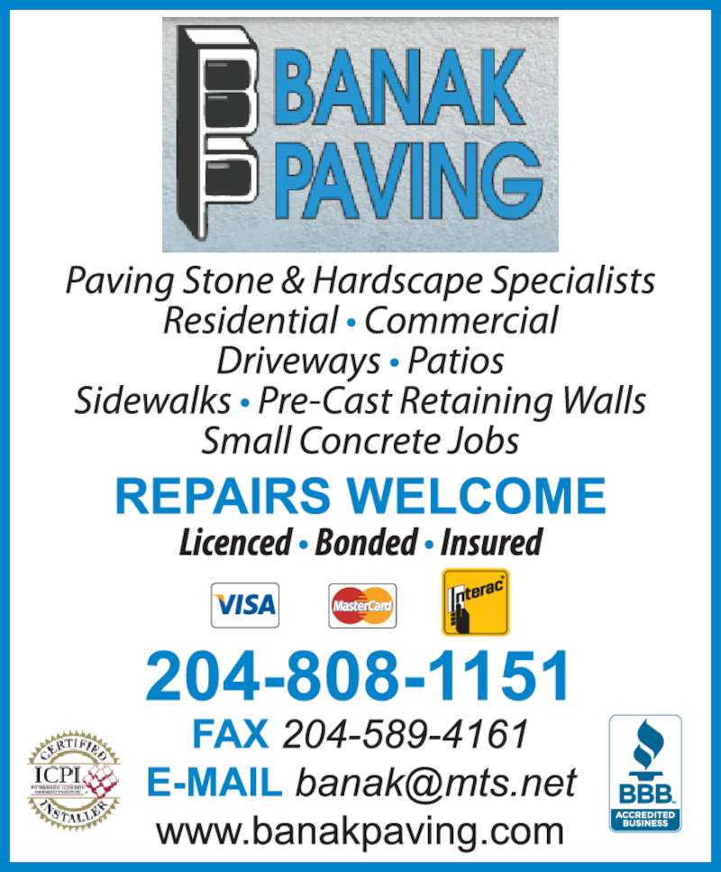 Banak Paving (204-589-1322) - Display Ad - Banak Paving est. 1987 Paving Stone & Hardscape Specialists Residential ? Commercial Driveways ? Patios Sidewalks ? Pre-Cast Retaining walls Small Concrete Jobs REPAIRS WELCOME Licenced ? Bonded ? Insured 204-589-1322 FAX 204-589-4161 www.banakpaving.com