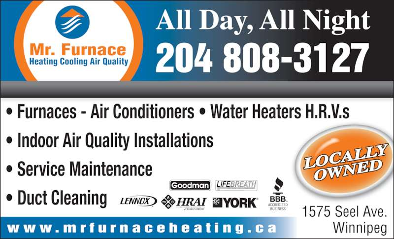 Mr Furnace Heating And Air Conditioning (204-832-6243) - Display Ad - All Day, All Night 204 808-3127 1575 Seel Ave. Winnipeg Heating Cooling Air Quality Mr. Furnace ? Furnaces - Air Conditioners ? Water Heaters H.R.V.s ? Indoor Air Quality Installations ? Service Maintenance ? Duct Cleaning w w w . m r f u r n a c e h e a t i n g . c a LOCAL LY OWNED