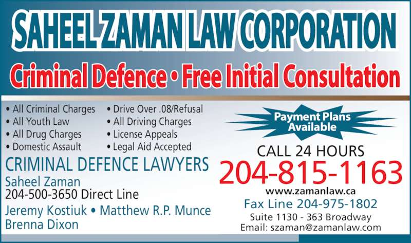 Saheel Zaman Law Corporation (2049439922) - Display Ad - SAHEEL ZAMAN LAW CORPORATION Criminal Defence ? Free Initial Consultation 204-815-1163 CALL 24 HOURS Fax Line 204-975-1802 Suite 1130 - 363 Broadway Saheel Zaman 204-500-3650 Direct Line Jeremy Kostiuk ? Matthew R.P. Munce Brenna Dixon ? All Criminal Charges ? Drive Over .08/Refusal ? All Youth Law ? All Driving Charges ? All Drug Charges ? License Appeals ? Domestic Assault ? Legal Aid Accepted CRIMINAL DEFENCE LAWYERS Payment Plans Available www.zamanlaw.ca