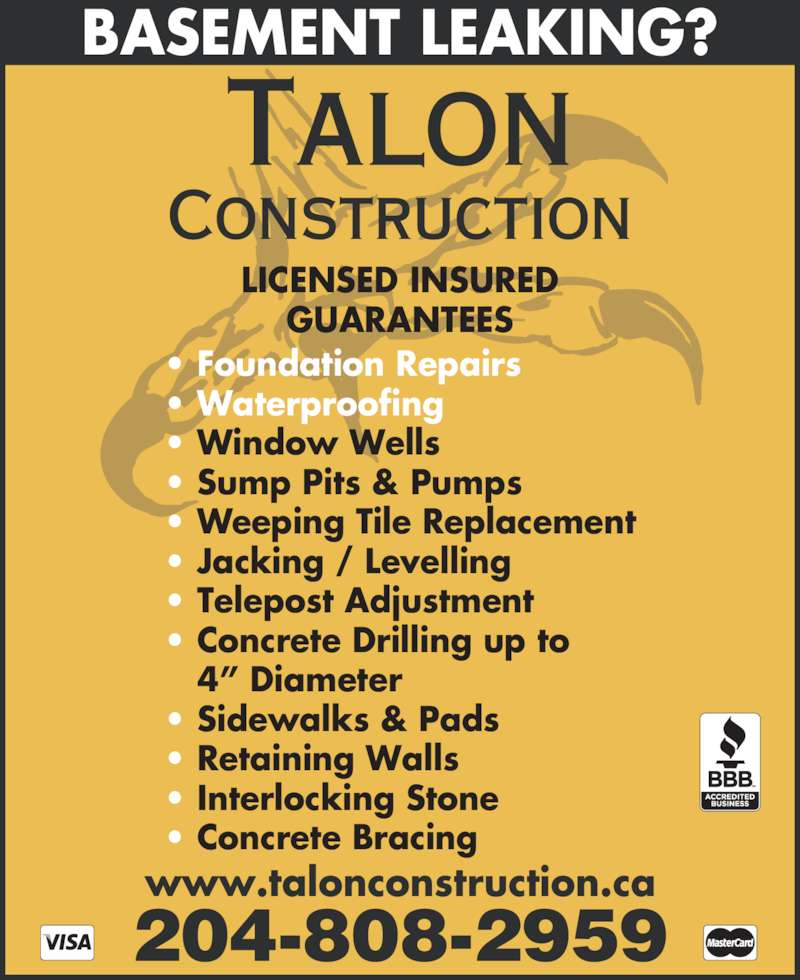Talon Construction (204-897-2143) - Display Ad - ? Sump Pits & Pumps ? Weeping Tile Replacement ? Jacking / Levelling ? Telepost Adjustment ? Concrete Drilling up to    4? Diameter ? Sidewalks & Pads ? Retaining Walls ? Interlocking Stone ? Concrete Bracing BASEMENT LEAKING? LICENSED INSURED 204-808-2959 Talon Construction ? Foundation Repairs ? Waterproofing ? Window Wells www.talonconstruction.ca GUARANTEES