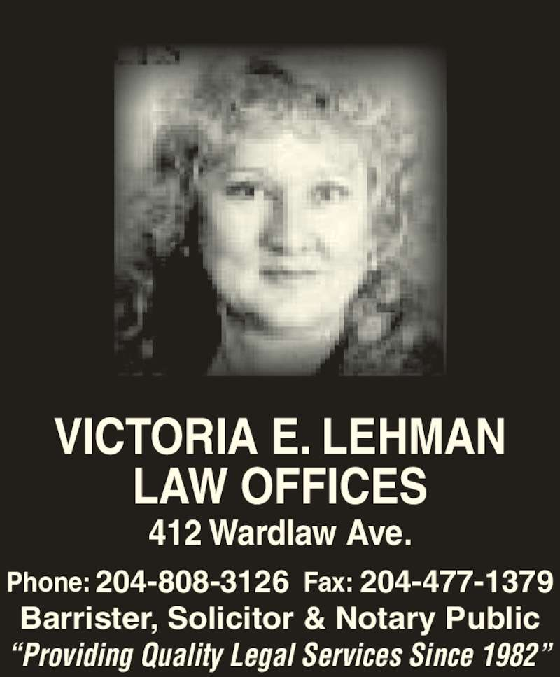 Victoria E Lehman (2044536416) - Display Ad - VICTORIA E. LEHMAN LAW OFFICES 412 Wardlaw Ave. Phone: 204-808-3126 Fax: 204-477-1379 Barrister, Solicitor & Notary Public ?Providing Quality Legal Services Since 1982?