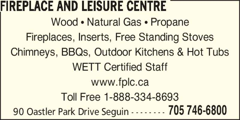 Fireplace And Leisure Centre (705-746-6800) - Display Ad - Chimneys, BBQs, Outdoor Kitchens & Hot Tubs WETT Certified Staff www.fplc.ca Toll Free 1-888-334-8693 705 746-680090 Oastler Park Drive Seguin - - - - - - - - FIREPLACE AND LEISURE CENTRE Wood ? Natural Gas ? Propane Fireplaces, Inserts, Free Standing Stoves