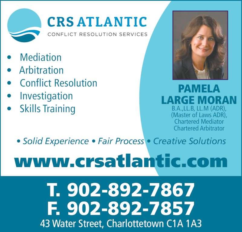 Conflict Resolution Services (CRS) Atlantic (902-892-7867) - Display Ad - ?   Mediation ?   Arbitration ?   Conflict Resolution ?   Investigation ?   Skills Training 43 Water Street, Charlottetown C1A 1A3 www.crsatlantic.com T. 902-892-7867 F. 902-892-7857 PAMELA LARGE MORAN B.A.,LL.B, LL.M (ADR), (Master of Laws ADR), Chartered Mediator Chartered Arbitrator ? Solid Experience ? Fair Process ? Creative Solutions
