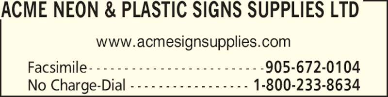 Acme Neon & Plastic Signs Supplies Ltd (905-672-0007) - Display Ad - ACME NEON & PLASTIC SIGNS SUPPLIES LTD Facsimile 905-672-0104- - - - - - - - - - - - - - - - - - - - - - - - - No Charge-Dial 1-800-233-8634- - - - - - - - - - - - - - - - - www.acmesignsupplies.com