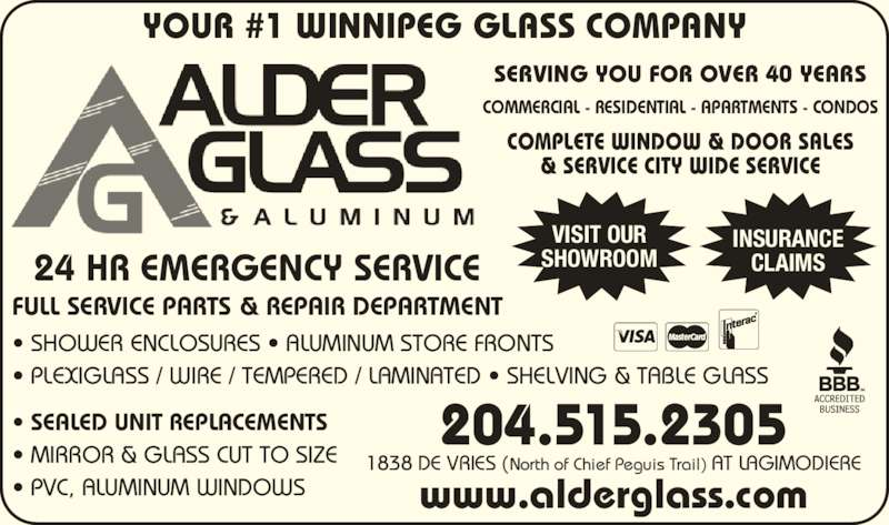 Alder Glass & Aluminum Ltd (204-668-7552) - Display Ad - YOUR #1 WINNIPEG GLASS COMPANY 24 HR EMERGENCY SERVICE FULL SERVICE PARTS & REPAIR DEPARTMENT SERVING YOU FOR OVER 40 YEARS COMMERCIAL - RESIDENTIAL - APARTMENTS - CONDOS COMPLETE WINDOW & DOOR SALES & SERVICE CITY WIDE SERVICE ? SEALED UNIT REPLACEMENTS ? MIRROR & GLASS CUT TO SIZE ? SHOWER ENCLOSURES ? ALUMINUM STORE FRONTS  ? PLEXIGLASS / WIRE / TEMPERED / LAMINATED ? SHELVING & TABLE GLASS INSURANCE CLAIMS VISIT OUR SHOWROOM 204.515.2305 1838 DE VRIES (North of Chief Peguis Trail) AT LAGIMODIERE www.alderglass.com ? PVC, ALUMINUM WINDOWS