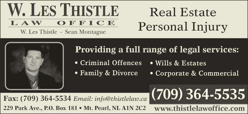 Thistle Law Office (7093645535) - Display Ad - 229 Park Ave., P.O. Box 181 ? Mt. Pearl, NL A1N 2C2 Real Estate Providing a full range of legal services: ? Criminal Offences ? Family & Divorce www.thistlelawoffice.com ? Wills & Estates ? Corporate & Commercial Personal Injury