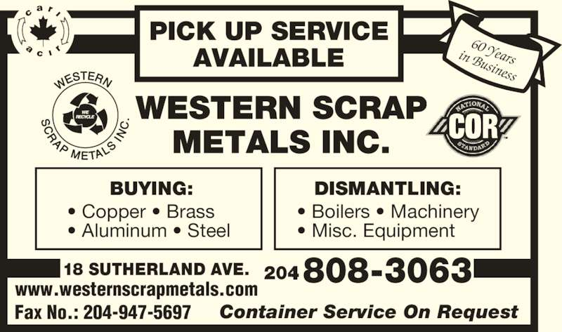 Western Scrap Metals Inc (2049470251) - Display Ad - ? Boilers ? Machinery ? Misc. Equipment  808-3063 Fax No.: 204-947-5697 Container Service On Request 60 Yearsin Business 18 SUTHERLAND AVE. 204 www.westernscrapmetals.com PICK UP SERVICE AVAILABLE BUYING: ? Copper ? Brass ? Aluminum ? Steel DISMANTLING:
