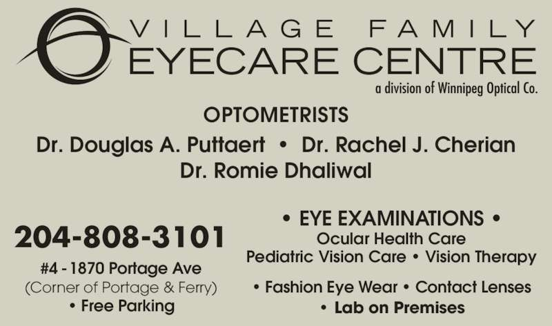 Dr Rachel J Cherian (2049438252) - Display Ad - OPTOMETRISTS Dr. Douglas A. Puttaert  ?  Dr. Rachel J. Cherian Dr. Romie Dhaliwal ? EYE EXAMINATIONS ? Ocular Health Care Pediatric Vision Care ? Vision Therapy ? Fashion Eye Wear ? Contact Lenses ? Lab on Premises #4 - 1870 Portage Ave (Corner of Portage & Ferry) ? Free Parking 204-808-3101