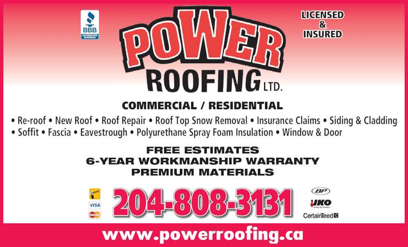 Power Roofing (204-477-6937) - Display Ad - LTD. FREE ESTIMATES 6-YEAR WORKMANSHIP WARRANTY PREMIUM MATERIALS COMMERCIAL / RESIDENTIAL www.powerroofing.ca 204-808-3131 INSURED LICENSED ? Re-roof ? New Roof ? Roof Repair ? Roof Top Snow Removal ? Insurance Claims ? Siding & Cladding ? Soffit ? Fascia ? Eavestrough ? Polyurethane Spray Foam Insulation ? Window & Door &