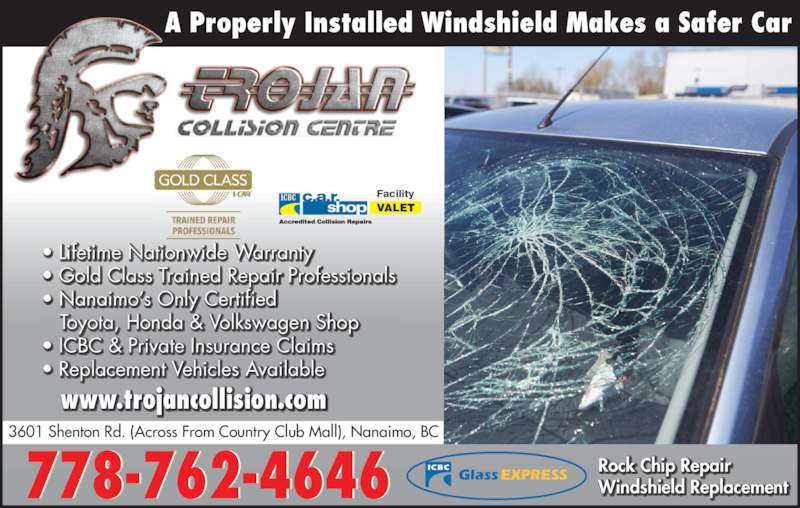 Trojan Collision Centre (250-756-1266) - Display Ad - Rock Chip Repair Windshield Replacement   Toyota, Honda & Volkswagen Shop ? ICBC & Private Insurance Claims ? Replacement Vehicles Available  ? Gold Class Trained Repair Professionals   ? Nanaimo?s Only C ertified  ? Lifetime Nationwide Warranty A Properly Installed Windshield Makes a Safer Car VALET Facility 778-762-4646 3601 Shenton Rd. (Across From Country Club Mall), Nanaimo, BC ICBC GlassEXPRESS www.trojancollision.com