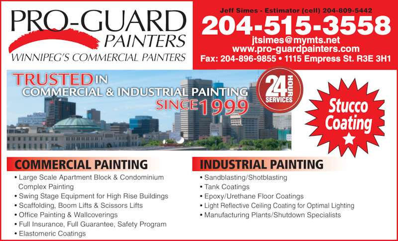 Pro-Guard Painters (204-896-9100) - Display Ad - Coating Stucco 204-515-3558  Light Reflective Ceiling Coating for Optimal Lighting  Manufacturing Plants/Shutdown Specialists Fax: 204-896-9855 ? 1115 Empress St. R3E 3H1 www.pro-guardpainters.com Jeff Simes - Estimator (cell) 204-809-5442 COMMERCIAL PAINTING  Large Scale Apartment Block & Condominium  Swing Stage Equipment for High Rise Buildings  Scaffolding, Boom Lifts & Scissors Lifts  Office Painting & Wallcoverings  Full Insurance, Full Guarantee, Safety Program  Elastomeric Coatings INDUSTRIAL PAINTING  Tank Coatings  Epoxy/Urethane Floor Coatings  Sandblasting/Shotblasting   Complex Painting