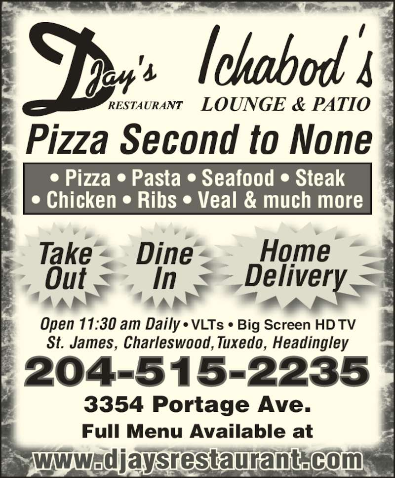 D-Jay's Restaurant Ichabod's Lounge & Patio (2048883361) - Display Ad - Dine In Full Menu Available at 3354 Portage Ave. 204-515-2235 Pizza Second to None Take Out Home Delivery ? Pizza ? Pasta ? Seafood ? Steak ? Chicken ? Ribs ? Veal & much more St. James, Charleswood,Tuxedo, Headingley Open 11:30 am Daily ? VLTs ? Big Screen HD TV
