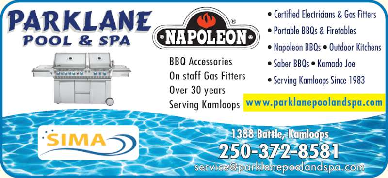 Parklane Pool & Spa (250-372-8581) - Display Ad - www.parklanepoolandspa.com 250-372-8581 1388 Battle, Kamloops ? Certified Electricians & Gas Fitters ? Napoleon BBQs ? Outdoor Kitchens ? Saber BBQs ? Kamado Joe ? Serving Kamloops Since 1983 BBQ Accessories On staff Gas Fitters Over 30 years Serving Kamloops ? Portable BBQs & Firetables www.parklanepoolandspa.com 250-372-8581 1388 Battle, Kamloops ? Certified Electricians & Gas Fitters ? Napoleon BBQs ? Outdoor Kitchens ? Saber BBQs ? Kamado Joe ? Serving Kamloops Since 1983 BBQ Accessories On staff Gas Fitters Over 30 years Serving Kamloops ? Portable BBQs & Firetables
