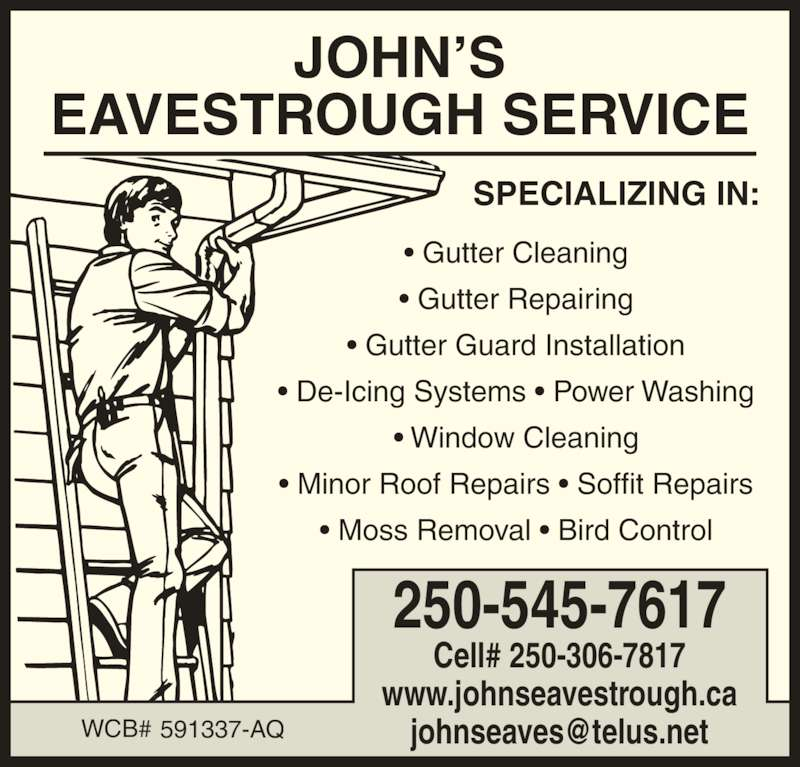John's Eavestrough Service (250-545-7617) - Display Ad - JOHN?S EAVESTROUGH SERVICE SPECIALIZING IN: ? Gutter Cleaning ? Gutter Repairing ? Gutter Guard Installation ? De-Icing Systems ? Power Washing ? Window Cleaning ? Minor Roof Repairs ? Soffit Repairs ? Moss Removal ? Bird Control 250-545-7617 Cell# 250-306-7817 www.johnseavestrough.ca