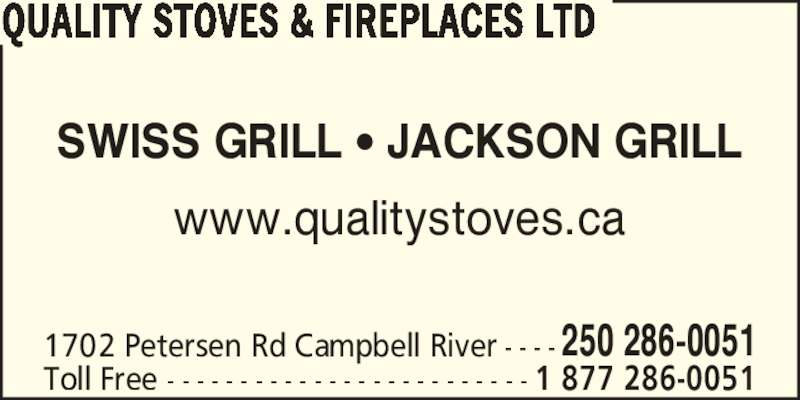 Quality Stoves & Fireplaces Ltd (250-286-0051) - Display Ad - QUALITY STOVES & FIREPLACES LTD SWISS GRILL ? JACKSON GRILL www.qualitystoves.ca 1702 Petersen Rd Campbell River - - - - 250 286-0051 Toll Free - - - - - - - - - - - - - - - - - - - - - - - - - 1 877 286-0051 QUALITY STOVES & FIREPLACES LTD SWISS GRILL ? JACKSON GRILL www.qualitystoves.ca 1702 Petersen Rd Campbell River - - - - 250 286-0051 Toll Free - - - - - - - - - - - - - - - - - - - - - - - - - 1 877 286-0051