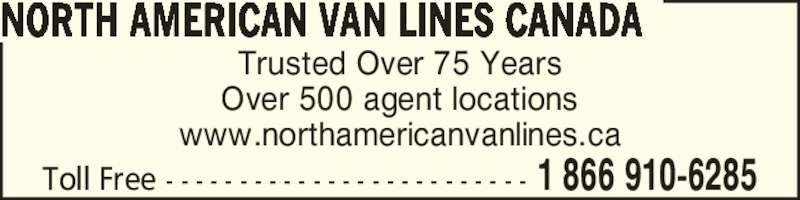 North American Van Lines Canada (8669106285) - Display Ad - Trusted Over 75 Years Trusted Over 75 Years Over 500 agent locations www.northamericanvanlines.ca 1 866 910-6285Toll Free - - - - - - - - - - - - - - - - - - - - - - - - - NORTH AMERICAN VAN LINES CANADA Over 500 agent locations www.northamericanvanlines.ca 1 866 910-6285Toll Free - - - - - - - - - - - - - - - - - - - - - - - - - NORTH AMERICAN VAN LINES CANADA