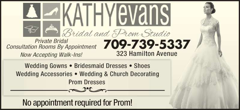 Kathy Evans Bridal & Prom Studio (709-739-5337) - Display Ad - Wedding Gowns ? Bridesmaid Dresses ? Shoes Wedding Accessories ? Wedding & Church Decorating Prom Dresses 709-739-5337 323 Hamilton Avenue Private Bridal Consultation Rooms By Appointment Now Accepting Walk-Ins! No appointment required for Prom!
