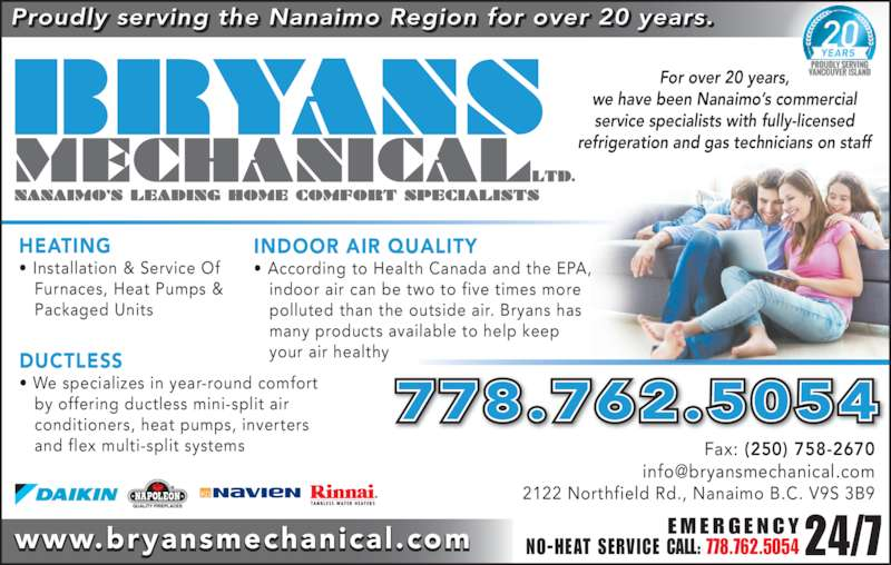 Bryans Mechanical (250-758-0738) - Display Ad - polluted than the outside air. Bryans has     many products available to help keep    your air healthy ? According to Health Canada and the EPA,     indoor air can be two to five times more  www.bryansmechanical.com Fax: (250) 758-2670 2122 Northfield Rd., Nanaimo B.C. V9S 3B9 Proudly serving the Nanaimo Region for over 20 years. HEATING ? Installation & Service Of    Furnaces, Heat Pumps &    Packaged Units For over 20 years, we have been Nanaimo?s commercial service specialists with fully-licensed refrigeration and gas technicians on staff 778.762.5054 24/7E M E R G E N C YNO-HEAT SERVICE CALL: 778.762.5054 DUCTLESS ? We specializes in year-round comfort    by offering ductless mini-split air    conditioners, heat pumps, inverters    and flex multi-split systems INDOOR AIR QUALITY