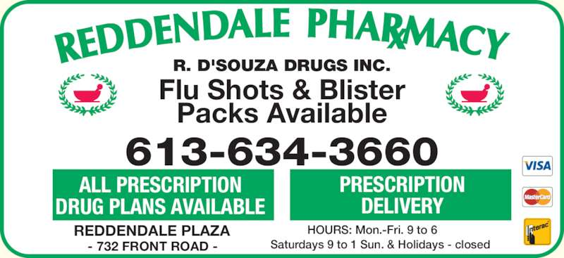 Reddendale Pharmacy (613-634-3660) - Display Ad - Saturdays 9 to 1 Sun. & Holidays - closed REDDENDALE PLAZA - 732 FRONT ROAD - 613-634-3660 ALL PRESCRIPTION DRUG PLANS AVAILABLE PRESCRIPTION DELIVERY R. D'SOUZA DRUGS INC. Flu Shots & Blister Packs Available HOURS: Mon.-Fri. 9 to 6