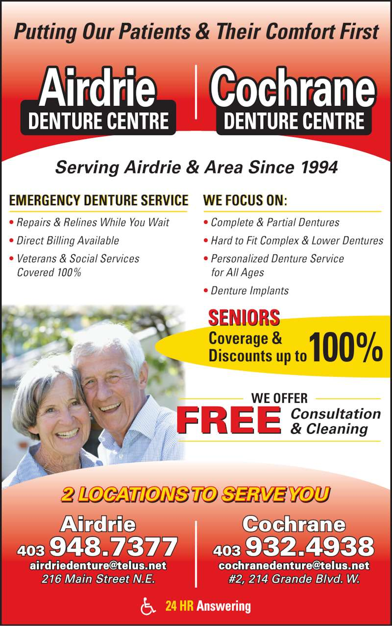 Airdrie Denture Centre Ltd (4039487377) - Display Ad - Serving Airdrie & Area Since 1994 Putting Our Patients & Their Comfort First 2 LOCATIONS TO SERVE YOU Airdrie 403 948.7377 216 Main Street N.E. Cochrane 403 932.4938 #2, 214 Grande Blvd. W. EMERGENCY DENTURE SERVICE ? Repairs & Relines While You Wait ? Direct Billing Available ? Veterans & Social Services Covered 100% WE FOCUS ON: ? Complete & Partial Dentures ? Hard to Fit Complex & Lower Dentures ? Personalized Denture Service for All Ages ? Denture Implants Airdrie DENTURE CENTRE Cochrane DENTURE CENTRE Coverage & Discounts up to100% Consultation & CleaningFREE 24 HR Answering SENIORS  WE OFFER
