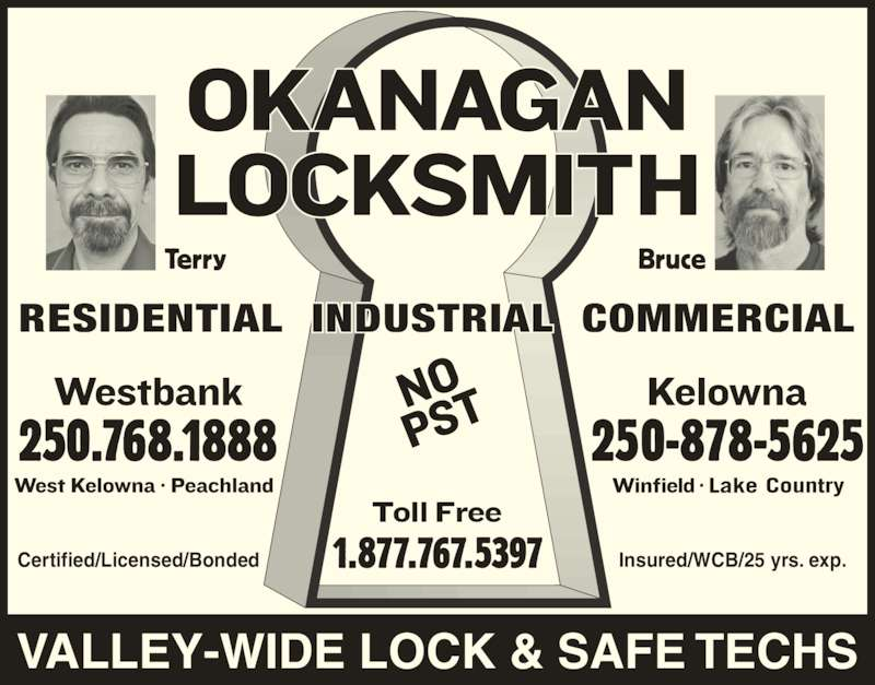 Okanagan Locksmith (250-878-5625) - Display Ad - Terry Bruce 250.768.1888 250-878-5625 1.877.767.5397 RESIDENTIAL  INDUSTRIAL  COMMERCIAL VALLEY-WIDE LOCK & SAFE TECHS Certified/Licensed/Bonded Insured/WCB/25 yrs. exp.