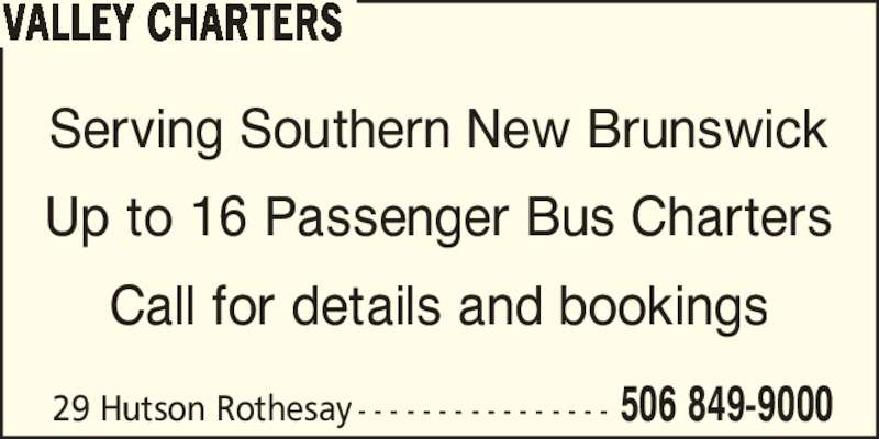 Valley Taxi (506-849-9000) - Display Ad - Serving Southern New Brunswick VALLEY CHARTERS Up to 16 Passenger Bus Charters Call for details and bookings 29 Hutson Rothesay - - - - - - - - - - - - - - - - 506 849-9000