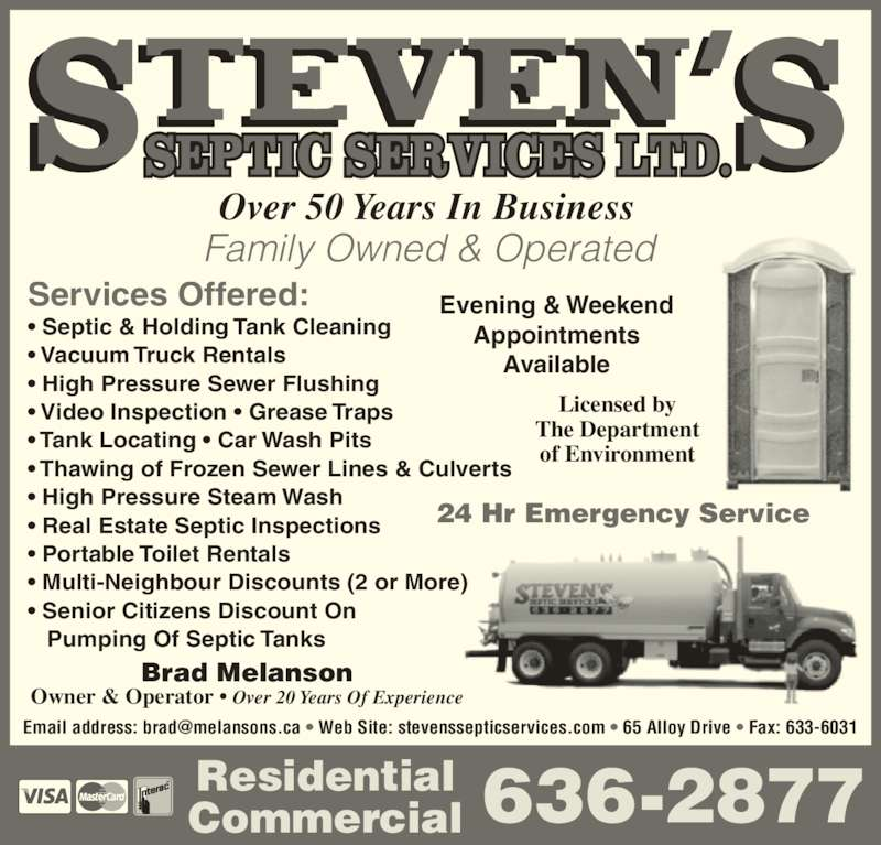 Steven's Septic Services (506-636-2877) - Display Ad - Available Licensed by The Department of Environment 636-2877 Family Owned & Operated Residential Commercial Services Offered: ? Septic & Holding Tank Cleaning ? Vacuum Truck Rentals ? High Pressure Sewer Flushing ? Video Inspection ? Grease Traps ? Tank Locating ? Car Wash Pits ? Thawing of Frozen Sewer Lines & Culverts ? High Pressure Steam Wash ? Real Estate Septic Inspections ? Portable Toilet Rentals ? Multi-Neighbour Discounts (2 or More)  ? Senior Citizens Discount On    Pumping Of Septic Tanks Brad Melanson Owner & Operator ? Over 20 Years Of Experience 24 Hr Emergency Service Over 50 Years In Business Evening & Weekend Appointments