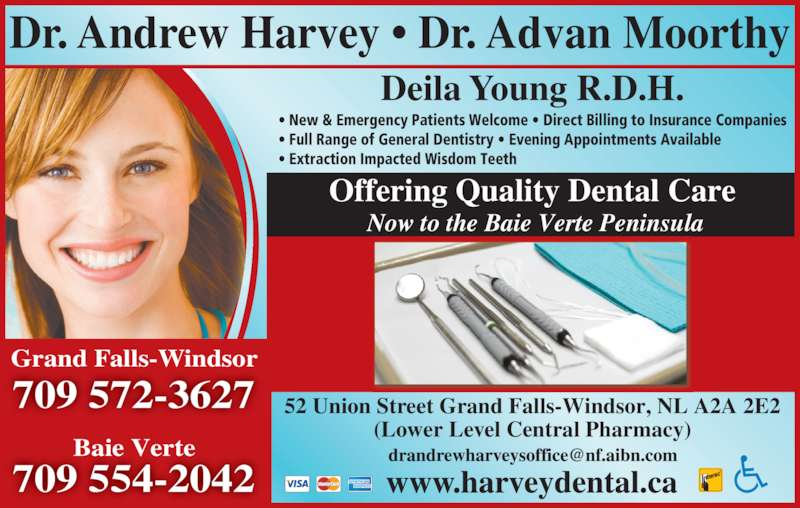 Dr Andrew Harvey (709-489-8833) - Display Ad - Baie Verte 709 572-3627 Grand Falls-Windsor Dr. Andrew Harvey ? Dr. Advan Moorthy 52 Union Street Grand Falls-Windsor, NL A2A 2E2 (Lower Level Central Pharmacy) Offering Quality Dental Care  Now to the Baie Verte Peninsula Deila Young R.D.H. ? New & Emergency Patients Welcome ? Direct Billing to Insurance Companies ? Full Range of General Dentistry ? Evening Appointments Available ? Extraction Impacted Wisdom Teeth 709 554-2042