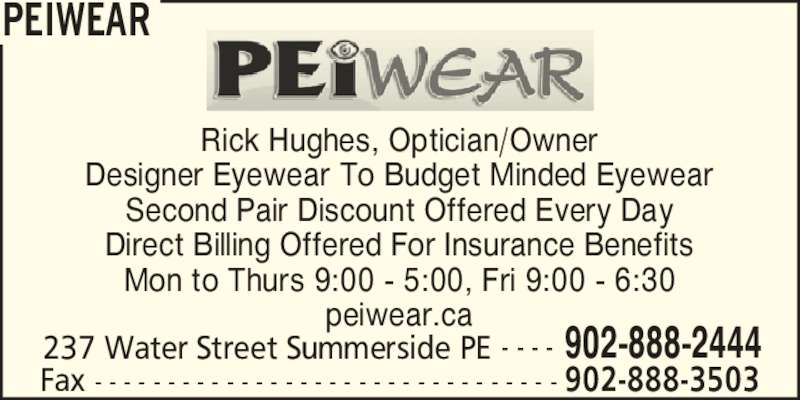 PEiwear (902-888-2444) - Display Ad - PEIWEAR 237 Water Street Summerside PE 902-888-2444- - - - Rick Hughes, Optician/Owner Second Pair Discount Offered Every Day Direct Billing Offered For Insurance Benefits Mon to Thurs 9:00 - 5:00, Fri 9:00 - 6:30 peiwear.ca Fax - - - - - - - - - - - - - - - - - - - - - - - - - - - - - - - - 902-888-3503 Designer Eyewear To Budget Minded Eyewear