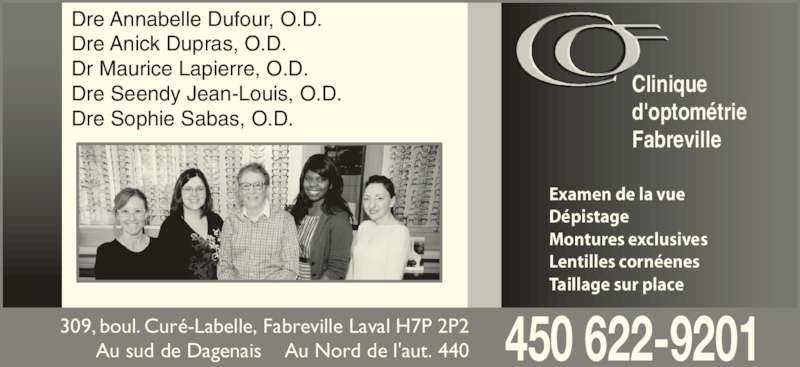 Clinique D'Optométrie Fabreville (450-622-9201) - Annonce illustrée======= - Dre Annabelle Dufour, O.D. Dre Anick Dupras, O.D. Dr Maurice Lapierre, O.D. Dre Seendy Jean-Louis, O.D. Dre Sophie Sabas, O.D. Clinique d'optométrie Fabreville 309, boul. Curé-Labelle, Fabreville Laval H7P 2P2 Au sud de Dagenais    Au Nord de l'aut. 440 Examen de la vue Dépistage Montures exclusives Lentilles cornéenes Taillage sur place 450 622-9201