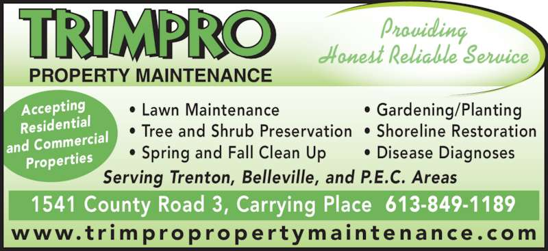 TRIMPRO Property Maintenance (613-849-1189) - Display Ad - 1541 County Road 3, Carrying Place  613-849-1189 • Gardening/Planting • Shoreline Restoration • Disease Diagnoses • Lawn Maintenance • Tree and Shrub Preservation • Spring and Fall Clean Up Serving Trenton, Belleville, and P.E.C. Areas Providing Accepting Residential and Commerc ial Properties www. t r improproper tyma in tenance . com Honest Reliable Service