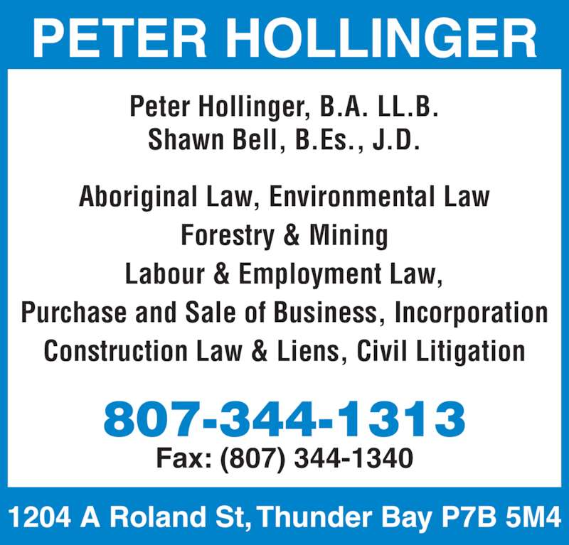 Hollinger Peter T (8073441313) - Display Ad - Forestry & Mining Labour & Employment Law, Purchase and Sale of Business, Incorporation Construction Law & Liens, Civil Litigation Peter Hollinger, B.A. LL.B. Shawn Bell, B.Es., J.D. 807-344-1313 1204 A Roland St, Thunder Bay P7B 5M4 Fax: (807) 344-1340 PETER HOLLINGER Aboriginal Law, Environmental Law