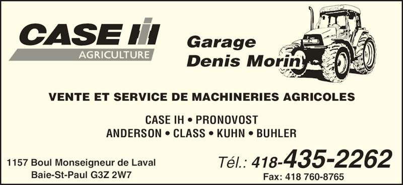 Garage Denis Morin (418-435-2262) - Annonce illustrée======= - Denis Morin VENTE ET SERVICE DE MACHINERIES AGRICOLES T?l.: 418-435-2262 Fax: 418 760-8765 1157 Boul Monseigneur de Laval Baie-St-Paul G3Z 2W7 CASE IH ? PRONOVOST Garage ANDERSON ? CLASS ? KUHN ? BUHLER