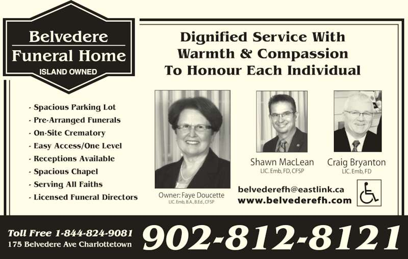 Belvedere Funeral Home (902-628-1881) - Display Ad - - Easy Access/One Level - Receptions Available - Spacious Chapel - Serving All Faiths - Licensed Funeral Directors Shawn MacLean LIC. Emb, FD, CFSP Craig Bryanton LIC. Emb, FD www.belvederefh.com 175 Belvedere Ave Charlottetown Toll Free 1-844-824-9081 902-812-8121 ISLAND OWNED Dignified Service With Warmth & Compassion To Honour Each Individual - Spacious Parking Lot - Pre-Arranged Funerals - On-Site Crematory Owner: Faye Doucette LIC. Emb, B.A., B.Ed., CFSP