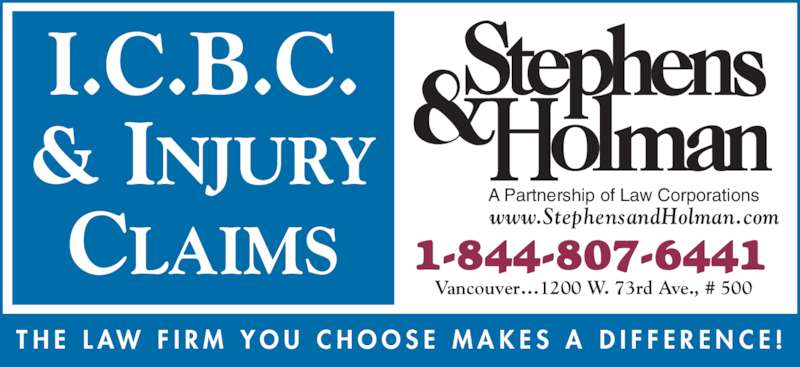 Stephens & Holman (8776777070) - Display Ad - A Partnership of Law Corporations www.StephensandHolman.com T H E  L AW  F I R M  Y O U  C H O O S E  M A K E S  A  D I F F E R E N C E ! I.C.B.C. & INJURY CLAIMS 1-844-807-6441 Vancouver?1200 W. 73rd Ave., # 500